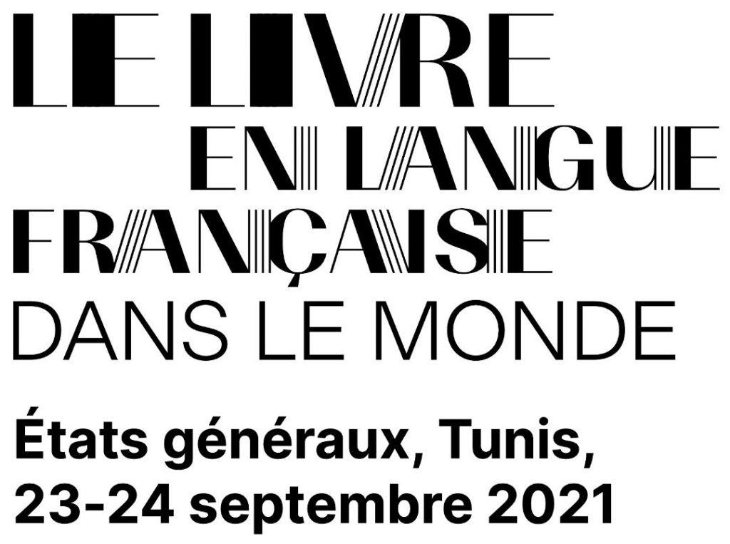 Le livre en langue française dans le monde : États généraux du livre en langue française dans le monde  23-24 SEPTEMBRE 2021 – TUNIS